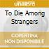 TO DIE AMONG STRANGERS