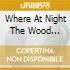 WHERE AT NIGHT THE WOOD...