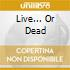 LIVE... OR DEAD