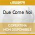 DUE COME NOI