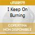 I KEEP ON BURNING