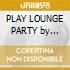 PLAY LOUNGE PARTY by Generation Cock
