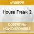 HOUSE FREAK 2