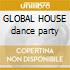 GLOBAL HOUSE dance party
