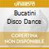 BUCATINI DISCO DANCE