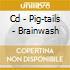 CD - PIG-TAILS - BRAINWASH