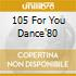 105 FOR YOU DANCE'80