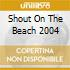 SHOUT ON THE BEACH 2004