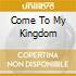 COME TO MY KINGDOM