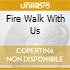 FIRE WALK WITH US