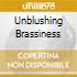 UNBLUSHING BRASSINESS