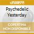 PSYCHEDELIC YESTERDAY
