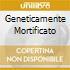 GENETICAMENTE MORTIFICATO