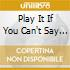PLAY IT IF YOU CAN'T SAY IT
