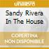SANDY RIVERA IN THE HOUSE