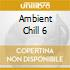 AMBIENT CHILL 6