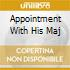 APPOINTMENT WITH HIS MAJ