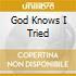 GOD KNOWS I TRIED