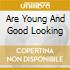 ARE YOUNG AND GOOD LOOKING