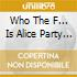 WHO THE F... IS ALICE PARTY ALBUM