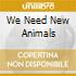 WE NEED NEW ANIMALS