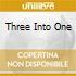 THREE INTO ONE