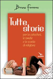 Tutte storie. Per la catechesi, le omelie e la scuola di religione libro di Ferrero Bruno