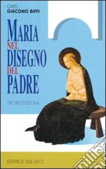 Maria nel disegno del Padre. Tre riflessioni libro di Biffi Giacomo