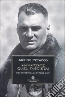 Ammazzate quel fascista! Vita intrepida di Ettore Muti libro di Petacco Arrigo