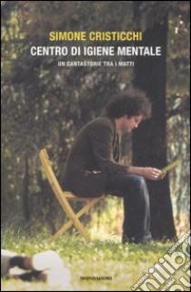 Centro d'igiene mentale. Un cantastorie tra i matti libro di Cristicchi Simone