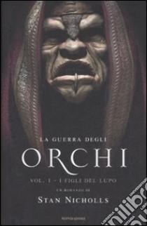 I Figli del lupo. La guerra degli orchi. Vol. 1 libro di Nicholls Stan