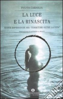 La luce e la rinascita. Nuove esperienze nei «territori oltre la vita» libro di Cariglia Fulvia