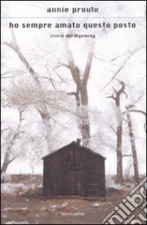 Ho sempre amato questo posto. Storie del Wyoming libro di Proulx E. Annie
