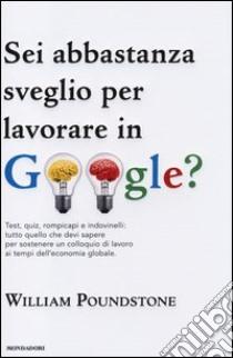 Sei abbastanza sveglio per lavorare in Google? Test, quiz, rompicapi e indovinelli: tutto quello che devi sapere per sostenere un colloquio di lavoro... libro di Poundstone William