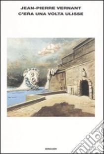 C'era una volta Ulisse. E anche Perseo, Polifemo, Circe e Medusa libro di Vernant Jean-Pierre
