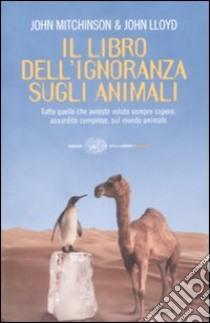Il libro dell'ignoranza sugli animali libro di Lloyd John - Mitchinson John