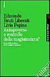 Autogoverno o controllo della magistratura? Il modello italiano di Consiglio superiore libro di Bruti Liberati Edmondo; Pepino Livio