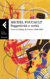 Soggettività e verità. Corso al Collège de France (1980-1981) libro di Foucault Michel