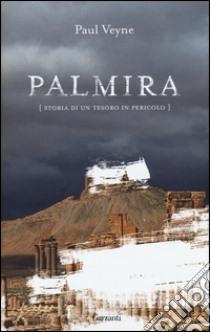 Palmira. Storia di un tesoro in pericolo libro di Veyne Paul