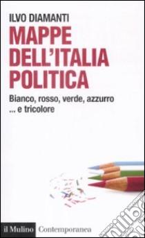 Mappe dall'Italia politica. Bianco, rosso, verde, azzurro... e tricolore libro di Diamanti Ilvo