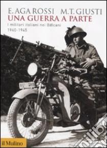 Una guerra a parte. I militari italiani nei Balcani 1940-1945 libro di Aga-Rossi Elena - Giusti M. Teresa
