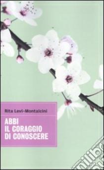 Abbi il coraggio di conoscere libro di Levi-Montalcini Rita