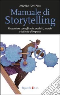 Manuale di storytelling. Raccontare con efficacia prodotti, marchi e identità d'impresa libro di Fontana Andrea