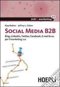 Social Media B2B. Blog, LinkedIn, Twitter, Facebook, E-mail & co. per il marketing 2.0 libro di Bodnar Kipp - Cohen Jeffrey L.