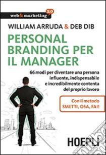 Personal Branding per il manager. 66 modi per diventare una persona influente, indispensabile e incredibilmente contenta del proprio lavoro libro di Arruda William - Dib Deb