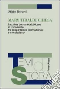 Mary Tibaldi Chiesa. La prima donna repubblicana in Parlamento tra cooperazione internazionale e mondialismo libro di Berardi Silvio