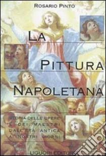 La pittura napoletana. Storia delle opere e dei maestri dall'età antica ai nostri giorni libro di Pinto Rosario
