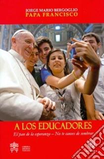 A los educadores. El pan de la esperanza. No te canses de sembrar libro di Francesco (Jorge Mario Bergoglio)