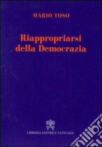 Riappropriarsi della democrazia libro di Toso Mario