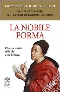 La nobile forma. Chiesa e artisti sulla via della bellezza libro di Giovanni Paolo II - Benedetto XVI (Joseph Ratzinger)